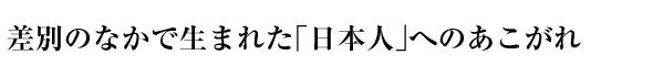 差別のなかで生まれた「日本人」へのあこがれ