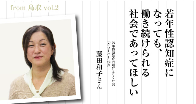 若年性認知症になっても、働き続けられる社会であってほしい  若年性認知症問題にとりくむ会「クローバー」代表 藤田和子さん