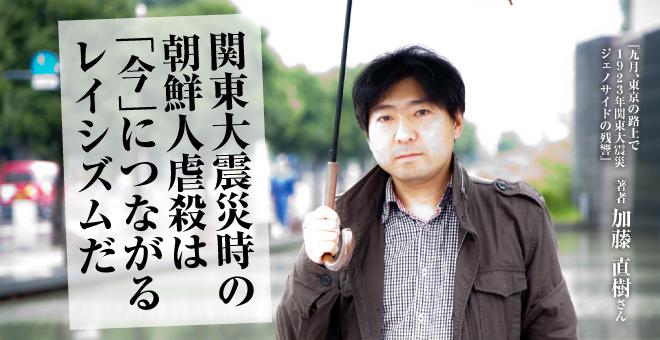 関東大震災時の朝鮮人虐殺は「今」につながるレイシズムだ 加藤直樹さん
