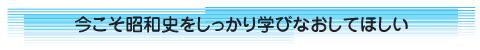 今こそ昭和史をしっかり学びなおしてほしい