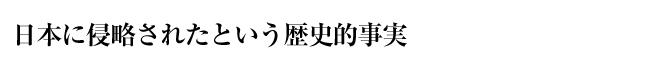 日本に侵略されたという歴史的事実