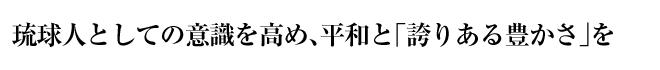 琉球人としての意識を高め、平和と「誇りある豊かさ」を