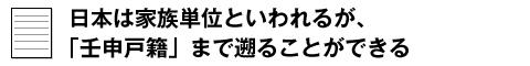 日本は家族単位といわれるが、壬申戸籍まで遡ることができる
